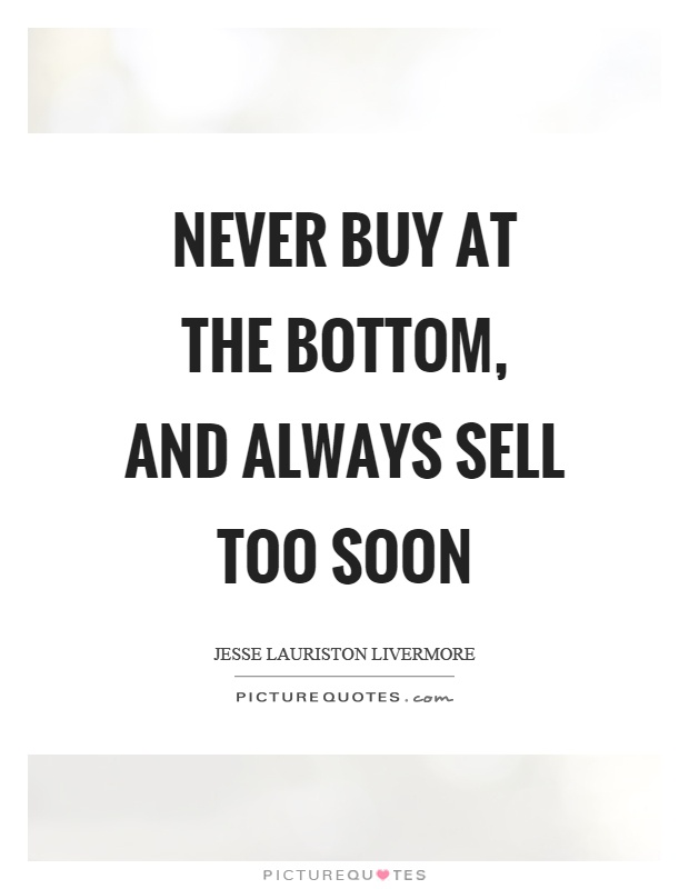 never-buy-at-the-bottom-and-always-sell-too-soon-quote-1.jpg